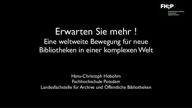 Erwarten Sie mehr !  Eine weltweite Bewegung für neue Bibliotheken in einer komplexen Welt Hans-Christoph Hobohm Fachhoc...