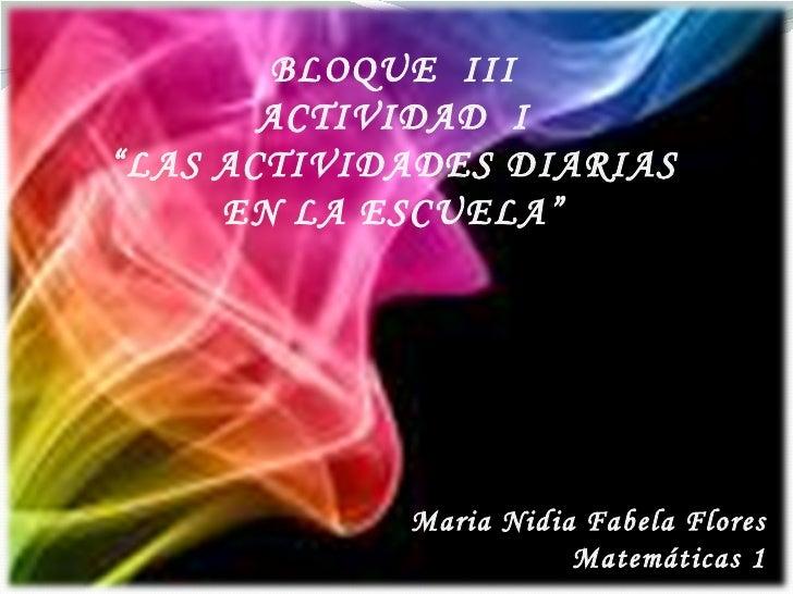 """BLOQUE  III ACTIVIDAD  I """" LAS ACTIVIDADES DIARIAS EN LA ESCUELA"""" Maria Nidia Fabela Flores Matemáticas 1"""