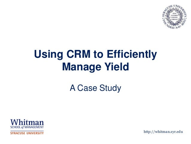 Using CRM to Efficiently     Manage Yield      A Case Study                     http://whitman.syr.edu