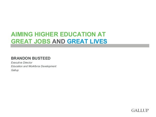 AIMING HIGHER EDUCATION AT GREAT JOBS AND GREAT LIVES BRANDON BUSTEED Executive Director Education and Workforce Developme...