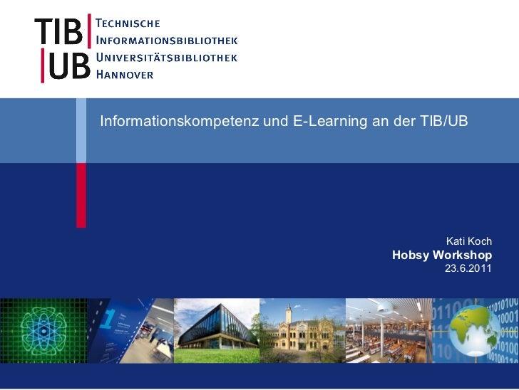 Informationskompetenz und E-Learning an der TIB/UB  Kati Koch Hobsy Workshop 23.6.2011
