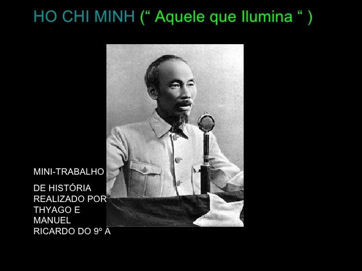 """HO CHI MINH ("""" Aquele que Ilumina """" )     MINI-TRABALHO DE HISTÓRIA REALIZADO POR THYAGO E MANUEL RICARDO DO 9º A"""