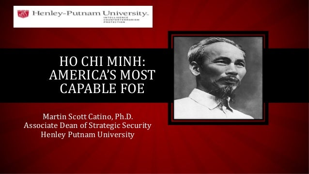HO CHI MINH: AMERICA'S MOST CAPABLE FOE Martin Scott Catino, Ph.D. Associate Dean of Strategic Security Henley Putnam Univ...