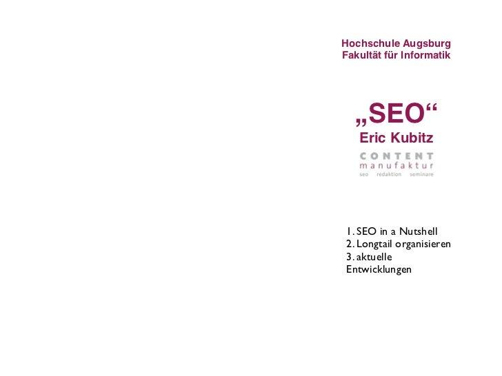 "Hochschule AugsburgFakultät für Informatik  ""SEO""   Eric Kubitz 1. SEO in a Nutshell 2. Longtail organisieren 3. aktuelle ..."