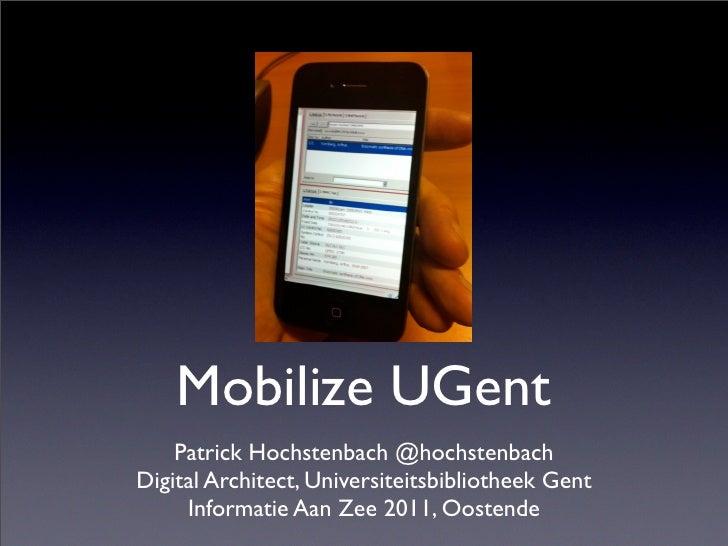Mobilize UGent    Patrick Hochstenbach @hochstenbachDigital Architect, Universiteitsbibliotheek Gent     Informatie Aan Ze...