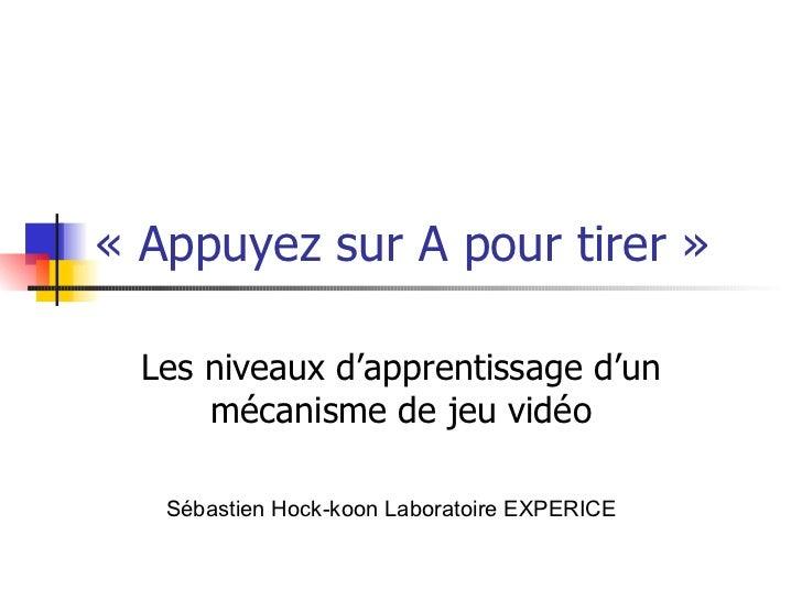« Appuyez sur A pour tirer » Les niveaux d'apprentissage d'un mécanisme de jeu vidéo Sébastien Hock-koon Laboratoire EXPER...