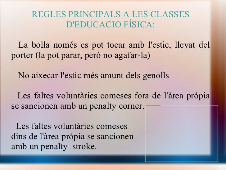 REGLES PRINCIPALS A LES CLASSES D'EDUCACIO FÍSICA: <ul><li>La bolla només es pot tocar amb l'estic, llevat del porter (la ...