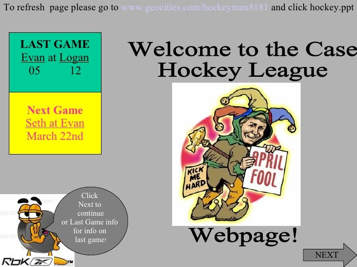 Welcome to the Case  Hockey League  Webpage! NEXT Click  Next to  continue or Last Game info  for info on  last game ! To ...