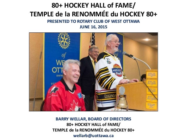 80+ HOCKEY HALL of FAME/ TEMPLE de la RENOMMÉE du HOCKEY 80+ PRESENTED TO ROTARY CLUB OF WEST OTTAWA JUNE 16, 2015 BARRY W...