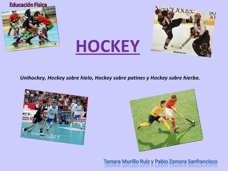 <ul><li>Unihockey, Hockey sobre hielo, Hockey sobre patines y Hockey sobre hierba. </li></ul>HOCKEY