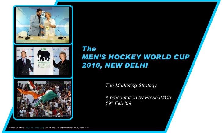 The MEN'S HOCKEY WORLD CUP 2010, NEW DELHI The Marketing Strategy  A presentation by Fresh IMCS 19 th  Feb '09 Photo Court...