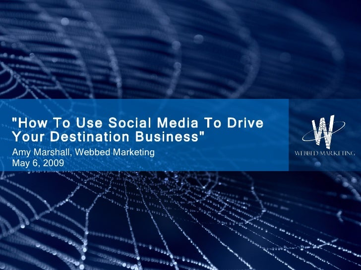 """""""How To Use Social Media To Drive Your Destination Business"""" Amy Marshall,  Webbed Marketing May 6, 2009"""