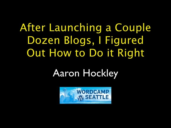 After Launching a Couple  Dozen Blogs, I Figured  Out How to Do it Right       Aaron Hockley