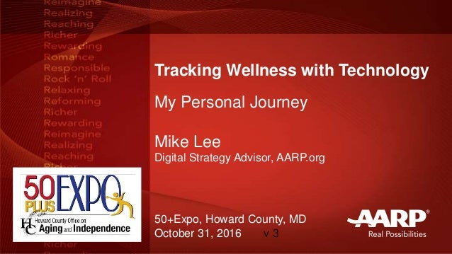 Tracking Wellness with Technology My Personal Journey Mike Lee Digital Strategy Advisor, AARP.org 50+Expo, Howard County, ...