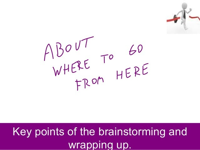 Key points of the brainstorming and wrapping up.