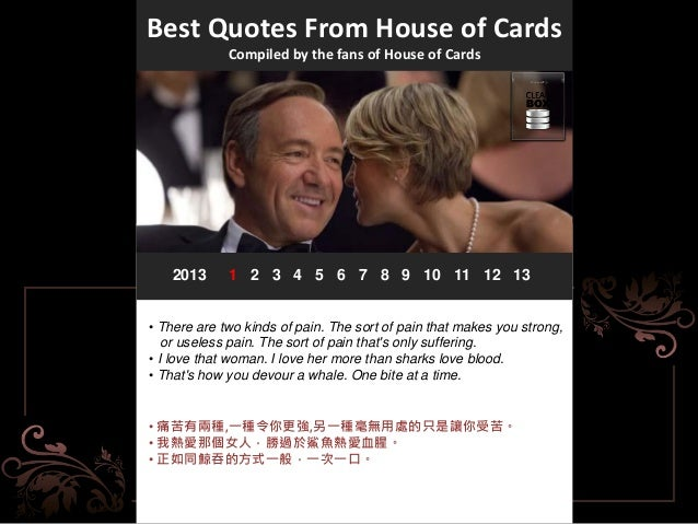 Best Quotes From House of Cards Compiled by the fans of House of Cards 2013 1 2 3 4 5 6 7 8 9 10 11 12 13 • There are two ...