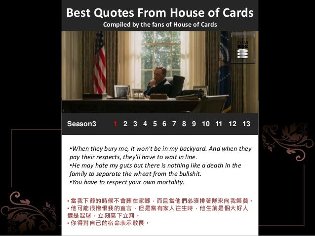 Best Quotes From House of Cards Compiled by the fans of House of Cards Season3 1 2 3 4 5 6 7 8 9 10 11 12 13 •When they bu...