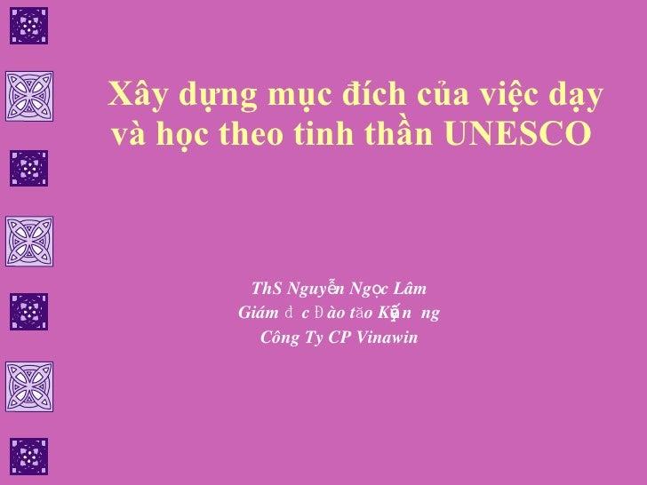 Xây dựng mục đích của việc dạy và học theo tinh thần UNESCO   ThS Nguyễn Ngọc Lâm Giám đốc Đào tạo Kỹ năng Công Ty CP Vina...