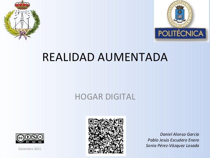 REALIDAD AUMENTADA HOGAR DIGITAL Daniel Alonso García Pablo Jesús Escudero Enero Sonia Pérez-Vázquez Losada Diciembre 2011