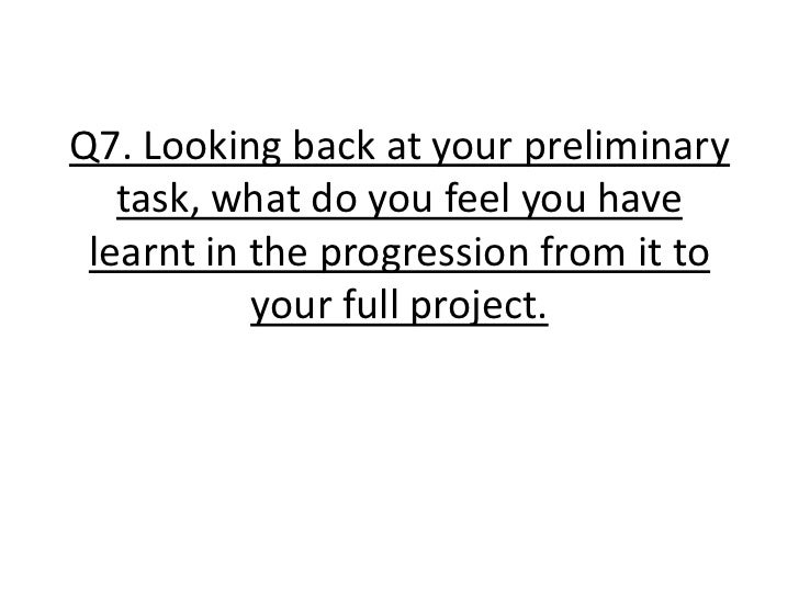 Q7. Looking back at your preliminary task, what do you feel you have learnt in the progression from it to your full projec...
