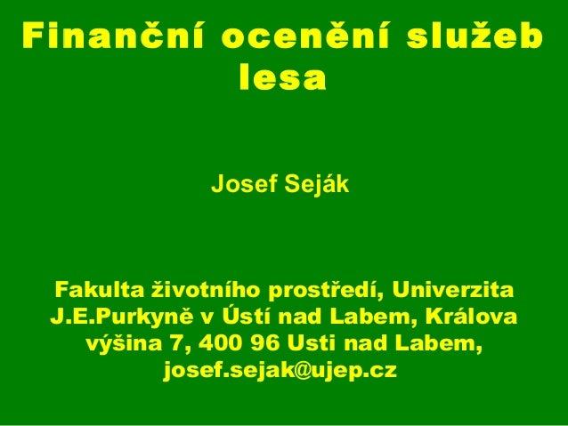 Finanční ocenění služeb lesa Josef Seják Fakulta životního prostředí, Univerzita J.E.Purkyně v Ústí nad Labem, Králova výš...