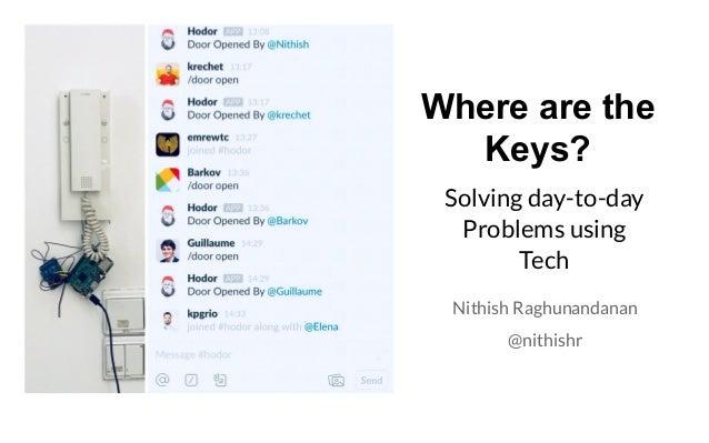 Where are the Keys? Solving day-to-day Problems using Tech Nithish Raghunandanan @nithishr