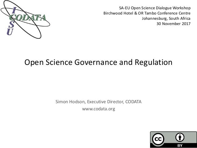 Open Science Governance and Regulation Simon Hodson, Executive Director, CODATA www.codata.org SA-EU Open Science Dialogue...