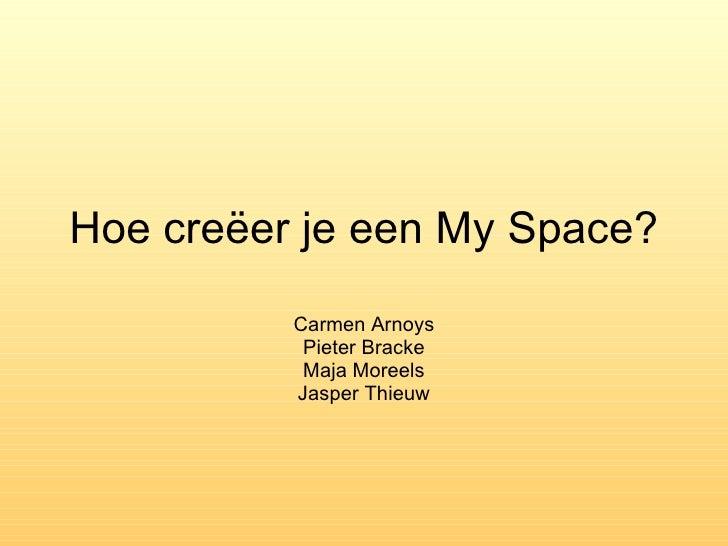 Hoe creëer je een My Space? Carmen Arnoys Pieter Bracke Maja Moreels Jasper Thieuw