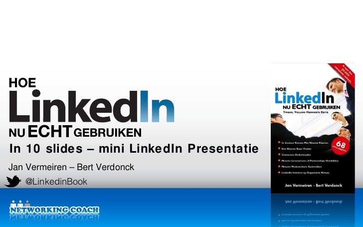 In 10 slides – mini LinkedIn PresentatieJan Vermeiren – Bert Verdonck   @LinkedinBook                                Linke...