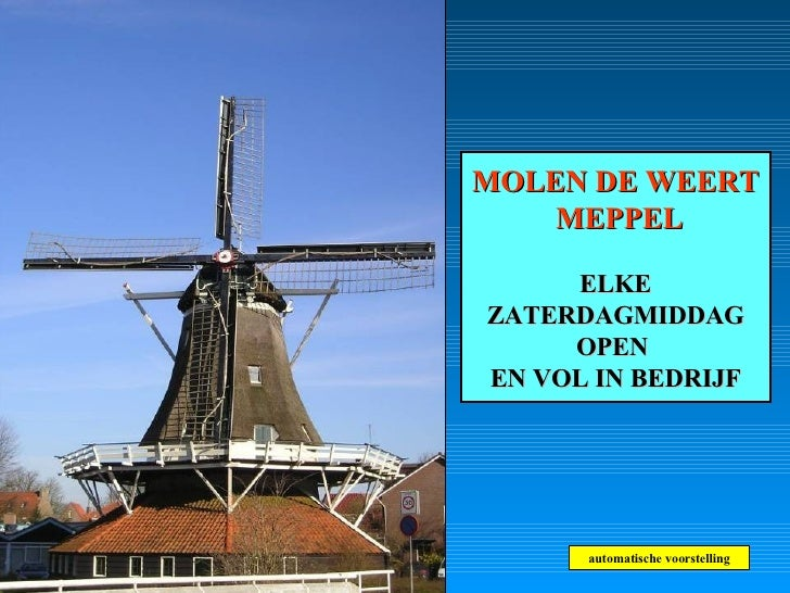 MOLEN DE WEERT  MEPPEL ELKE ZATERDAGMIDDAG OPEN  EN VOL IN BEDRIJF automatische voorstelling