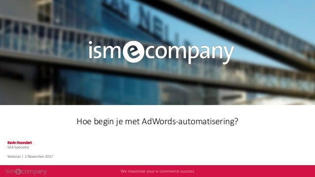 Hoe begin je met AdWords-automatisering? Kevin Hoondert SEA Specialist Webinar | 2 November 2017