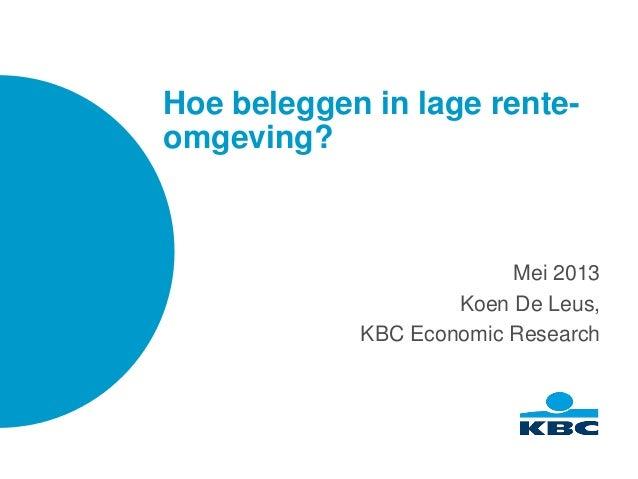 Hoe beleggen in lage rente-omgeving?Mei 2013Koen De Leus,KBC Economic Research
