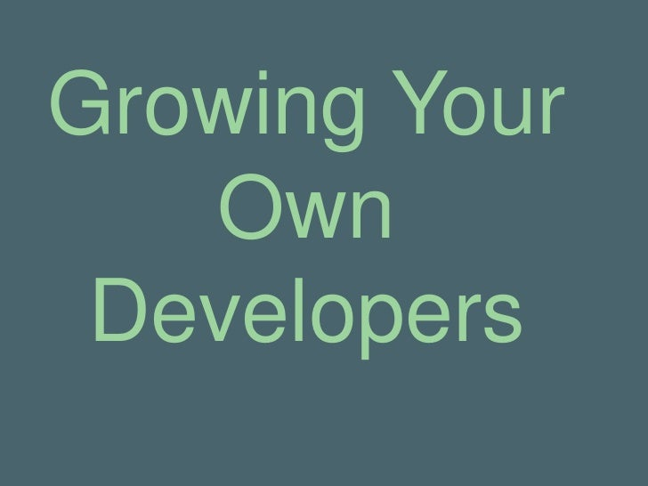 Growing Your   Own Developers