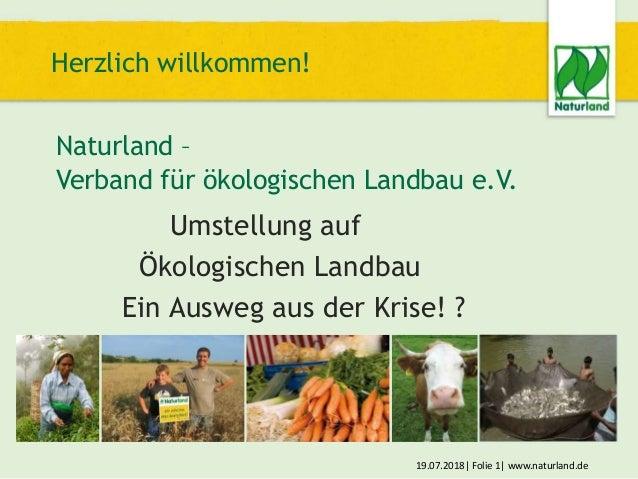 Herzlich willkommen! Naturland – Verband für ökologischen Landbau e.V. 19.07.2018| Folie 1| www.naturland.de Umstellung au...