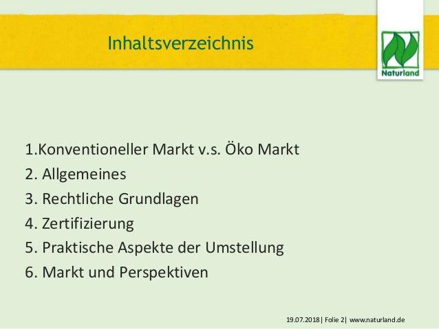 19.07.2018  Folie 2  www.naturland.de 1.Konventioneller Markt v.s. Öko Markt 2. Allgemeines 3. Rechtliche Grundlagen 4. Ze...