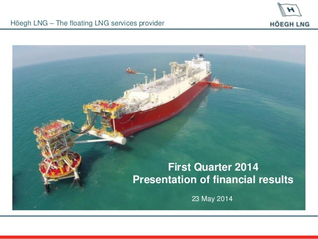 Höegh LNG – The floating LNG services provider First Quarter 2014 Presentation of financial results 23 May 2014