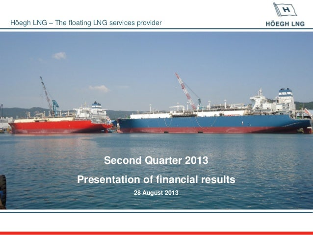 Höegh LNG – The floating LNG services provider Second Quarter 2013 Presentation of financial results 28 August 2013