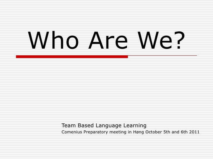 Who Are We? Team Based Language Learning Comenius Preparatory meeting in Høng October 5th and 6th 2011