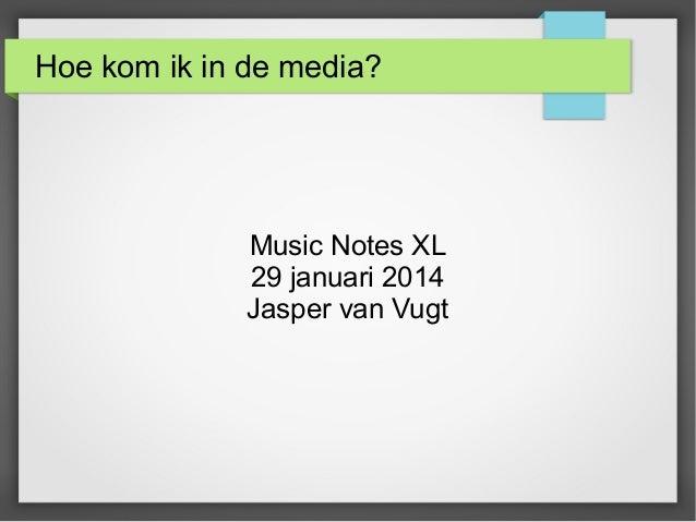 Hoe kom ik in de media?  Music Notes XL 29 januari 2014 Jasper van Vugt