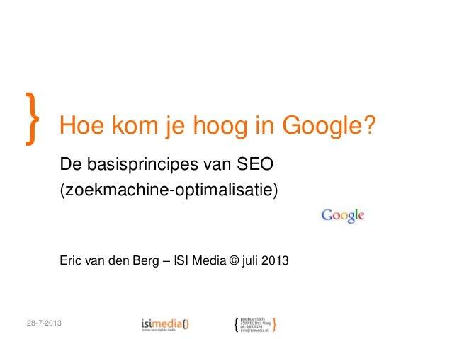 } Hoe kom je hoog in Google? De basisprincipes van SEO (zoekmachine-optimalisatie) Eric van den Berg – ISI Media © juli 20...