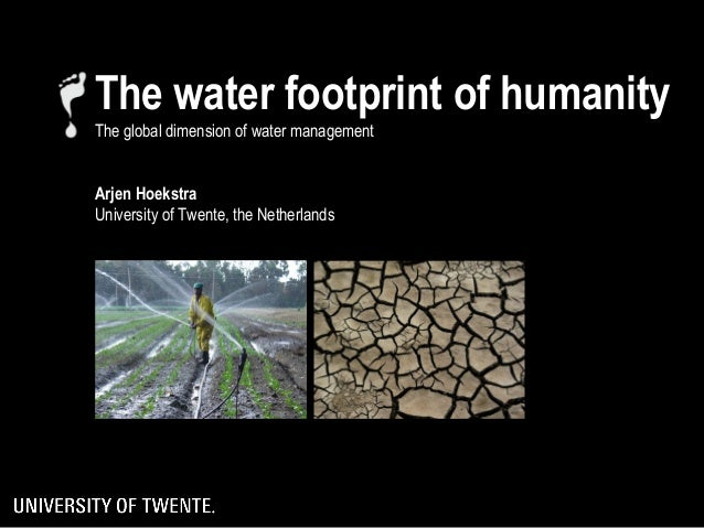 The water footprint of humanityThe global dimension of water managementArjen HoekstraUniversity of Twente, the Netherlands