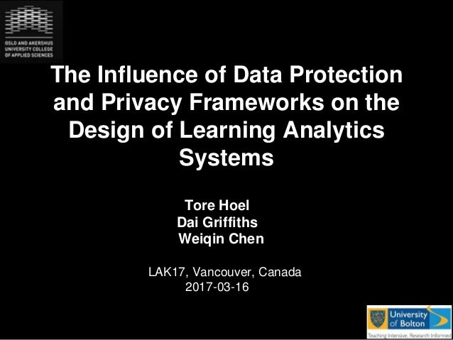 The Influence of Data Protection and Privacy Frameworks on the Design of Learning Analytics Systems Tore Hoel Dai Griffith...