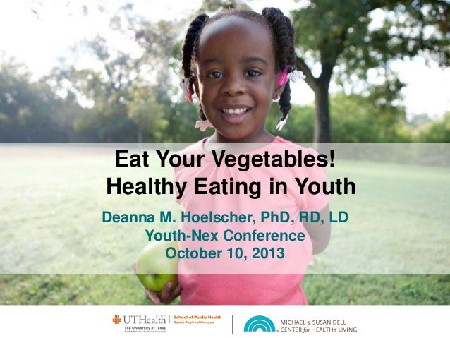 Eat Your Vegetables! Healthy Eating in Youth Deanna M. Hoelscher, PhD, RD, LD Youth-Nex Conference October 10, 2013