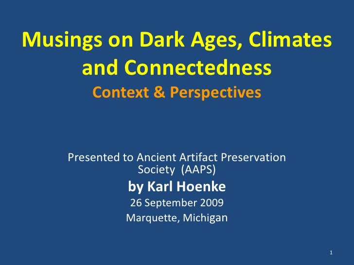 1<br />Musings on Dark Ages, Climates and ConnectednessContext & Perspectives<br />Presented to Ancient Artifact Preservat...