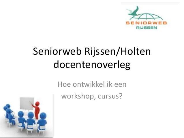 Seniorweb Rijssen/Holten docentenoverleg Hoe ontwikkel ik een workshop, cursus?