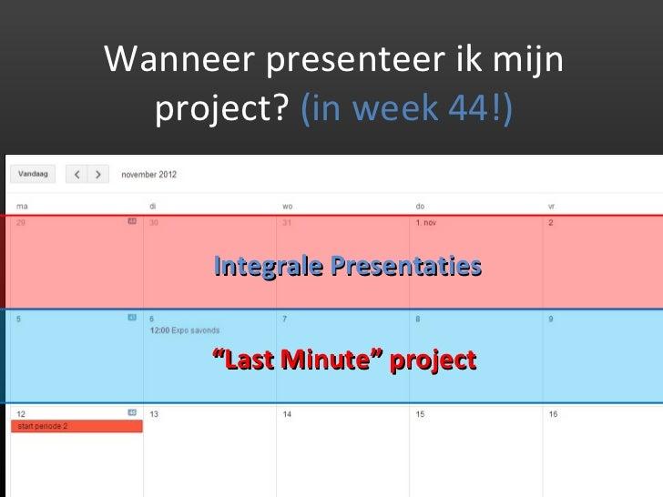 """Wanneer presenteer ik mijn  project? (in week 44!)      Integrale Presentaties      """"Last Minute"""" project"""