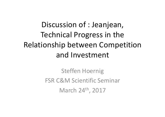 Discussion	of	:	Jeanjean, Technical	Progress	in	the	 Relationship	between	Competition	 and	Investment Steffen	Hoernig FSR	...