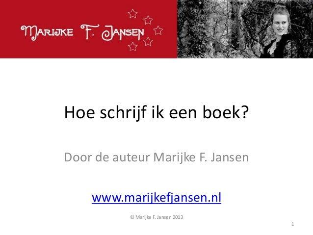 Hoe schrijf ik een boek? Door de auteur Marijke F. Jansen www.marijkefjansen.nl © Marijke F. Jansen 2013 1