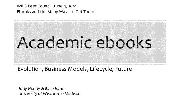 Evolution, Business Models, Lifecycle, Future Jody Hoesly & Barb Hamel University of Wisconsin - Madison WILS Peer Council...
