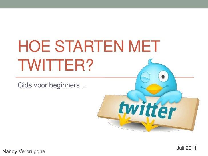 Hoe starten met Twitter?<br />Gids voor beginners ...<br />Juli 2011<br />Nancy Verbrugghe<br />